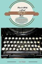 How to Write a Great 'How to' Book : Become an Author Quickly and Easily by...