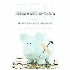 Ten Lessons Bankers Never Learn : How Banks Operate and Why Bankers Screw Up...