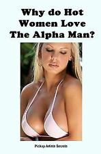 Why Do Hot Women Love the Alpha Man? by Pickup Artists Secrets (2010, Paperback)