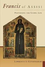 Francis of Assisi : Performing the Gospel Life by Lawrence S. Cunningham...