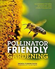 Pollinator Friendly Gardening : Gardening for Bees, Butterflies, and Other...