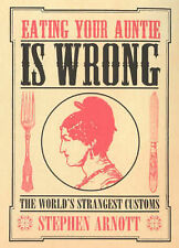 Eating Your Auntie Is Wrong: The World's Strangest Customs, Stephen Arnott