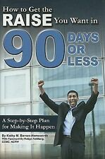 How to Get the Raise You Want in 90 Days or Less: A Step-by-step Plan for Making