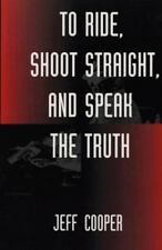 To Ride, Shoot Straight, and Speak the Truth by Jeff Cooper **NEW SOFTCOVER**