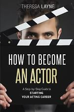 How to Become an Actor : A Step-By-Step Guide to Starting Your Acting Career...