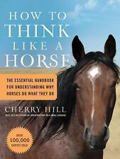 How to Think Like a Horse : The Essential Handbook for Understanding Why...