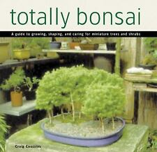 Totally Bonsai : A Guide to Growing, Shaping, and Caring for Miniature Trees...