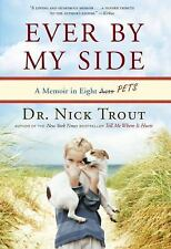 Ever by My Side : A Memoir in Eight [Acts] Pets by Nick Trout Hardcover 1st Edit