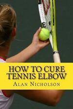 How to Cure Tennis Elbow : The Definitive Guide for the Treatment of Tennis...