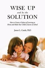 Wise Up and Be the Solution: How to Create a Culture of Learning at Home and Mak
