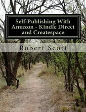 Self-Publishing with Amazon - Kindle Direct and Createspace by Robert Scott...
