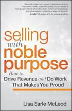 Selling with Noble Purpose : How to Drive Revenue and Do Work That Makes You...