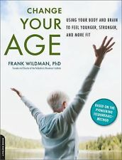 Change Your Age: Using Your Body and Brain to Feel Younger, Stronger, and More