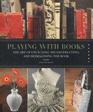 Playing with Books: The Art of Upcycling, Deconstructing, and Reimagining the Bo