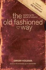 The Old Fashioned Way : Reclaiming the Lost Art of Romance by Ginger Kolbaba...