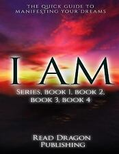 I Am: I Am : The Quick Guide to Manifesting Your Dreams Series, Books 1,2,3,4...