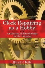 Clock Repairing as a Hobby : An Illustrated How-to Guide for the Beginner by...