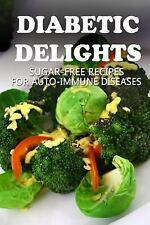 Diabetic Delights: Sugar-Free Recipes for Auto-Immune Diseases by Ariel...