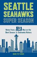 Seattle Seahawks Super Season : Notes from a 12 Man on the Best Season in...