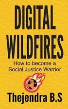 Digital Wildfires : How to Become a Social Justice Warrior by Thejendra B.S...