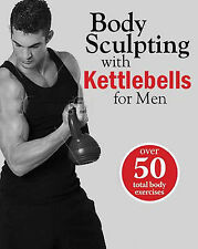 Body Sculpting with Kettlebells for Men : Over 50 Total Body Exercises (Body Scu