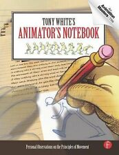 Tony White's Animator's Notebook : Personal Observations on the Principles of...
