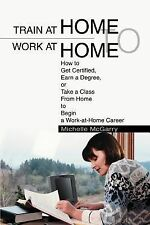 Train at Home to Work at Home: How to Get Certified, Earn a Degree, or Take a Cl