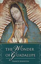 The Wonder of Guadalupe:  The Origin and Cult of the Miraculous Image of the Ble