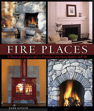 Fire Places: A Practical Design Guide to Fireplaces and Stoves Indoors and...