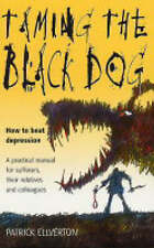 Taming the Black Dog: How to Beat Depression - a Practical Manual for