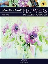 How to Paint Flowers in Watercolour by Julie King (2009, Paperback)