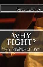Why Fight? : Inside the Body and Mind of the Combat Athlete by Doug Macron...