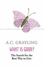 What is Good?: The Search for the Best Way to Live by A. C. Grayling...