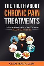 The Truth about Chronic Pain Treatments : The Best and Worst Strategies for...