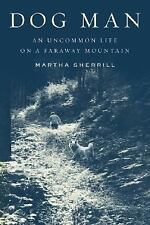 Dog Man: An Uncommon Life on a Faraway Mountain Sherrill, Martha Hardcover