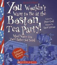 You Wouldn't Want To...: You Wouldn't Want to Be at the Boston Tea Party! by...