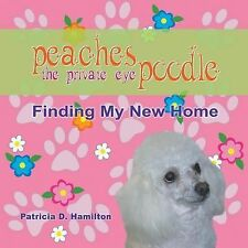 Peaches the Private Eye Poodle : Finding My New Home by Patricia D. Hamilton.