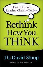 Rethink How You Think : How to Create Lasting Change Today by David Stoop...