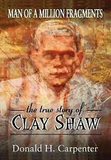 Man of a Million Fragments : The True Story of Clay Shaw by Donald Carpenter...