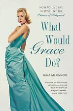What Would Grace Do?: How to Live Life in Style Like the Princess of Hollywood,