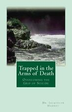 Trapped in the Arms of Death : Overcoming the Grip of Suicide by Jacquelyn...