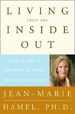 Living from the Inside Out : How to Get to the Heart of Everything That Matters
