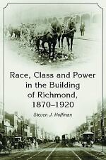 Race, Class and Power in the Building of Richmond, 1870-1920, Steven J. Hoffman,