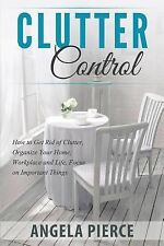 Clutter Control : How to Get Rid of Clutter, Organize Your Home, Workplace...