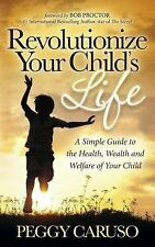 Revolutionize Your Child's Life: A Simple Guide to the Health, Wealth and Welfar
