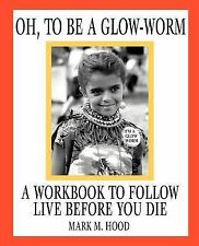 Oh, to Be a Glow-Worm : A Workbook to Follow Live Before You Die by Mark M....
