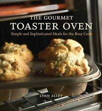 The Gourmet Toaster Oven : Simple and Sophisticated Meals for the Busy Cook...