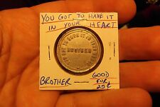 """YOU GOT TO HAVE IT IN YOUR HEART BROTHER"" GOOD FOR 25 CENTS ALUMINUM TOKEN"