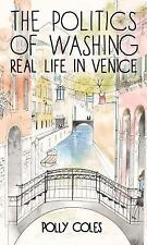 The Politics of Washing : Real Life in Venice by Polly Coles (2014, Paperback)