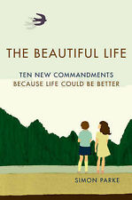 The Beautiful Life: Ten New Commandments: Because Life Could be Better, Parke, S